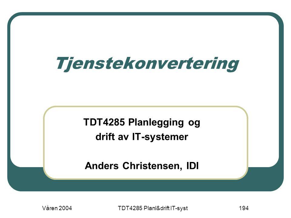 Våren 2004TDT4285 Planl&drift IT-syst194 Tjenstekonvertering TDT4285 Planlegging og drift av IT-systemer Anders Christensen, IDI