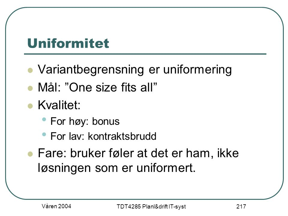 """Våren 2004 TDT4285 Planl&drift IT-syst 217 Uniformitet Variantbegrensning er uniformering Mål: """"One size fits all"""" Kvalitet: For høy: bonus For lav: k"""