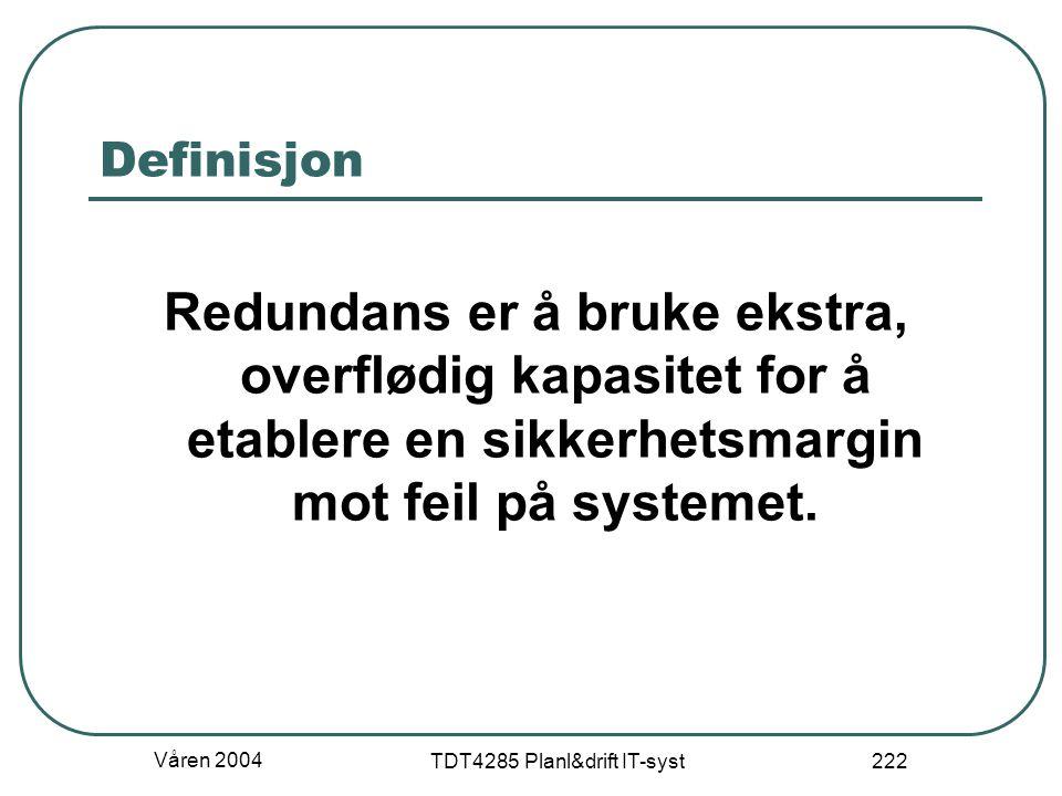 Våren 2004 TDT4285 Planl&drift IT-syst 222 Definisjon Redundans er å bruke ekstra, overflødig kapasitet for å etablere en sikkerhetsmargin mot feil på