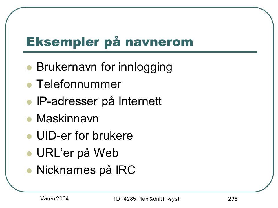 Våren 2004 TDT4285 Planl&drift IT-syst 238 Eksempler på navnerom Brukernavn for innlogging Telefonnummer IP-adresser på Internett Maskinnavn UID-er fo