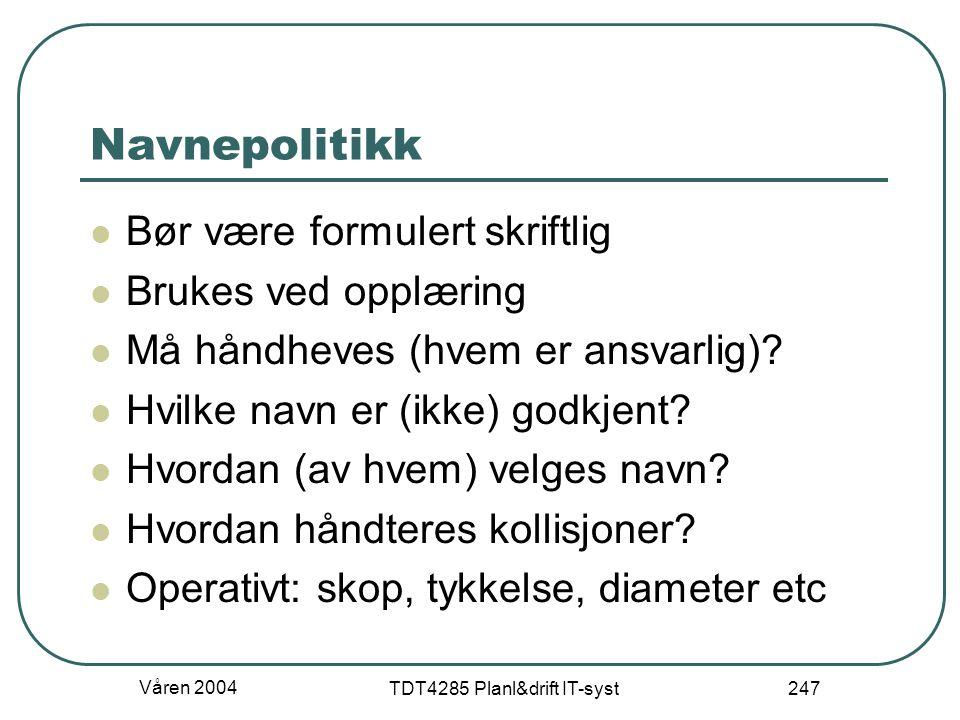 Våren 2004 TDT4285 Planl&drift IT-syst 247 Navnepolitikk Bør være formulert skriftlig Brukes ved opplæring Må håndheves (hvem er ansvarlig)? Hvilke na