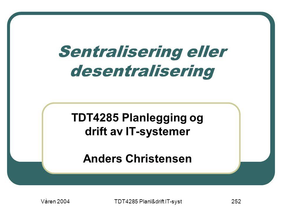 Våren 2004TDT4285 Planl&drift IT-syst252 Sentralisering eller desentralisering TDT4285 Planlegging og drift av IT-systemer Anders Christensen