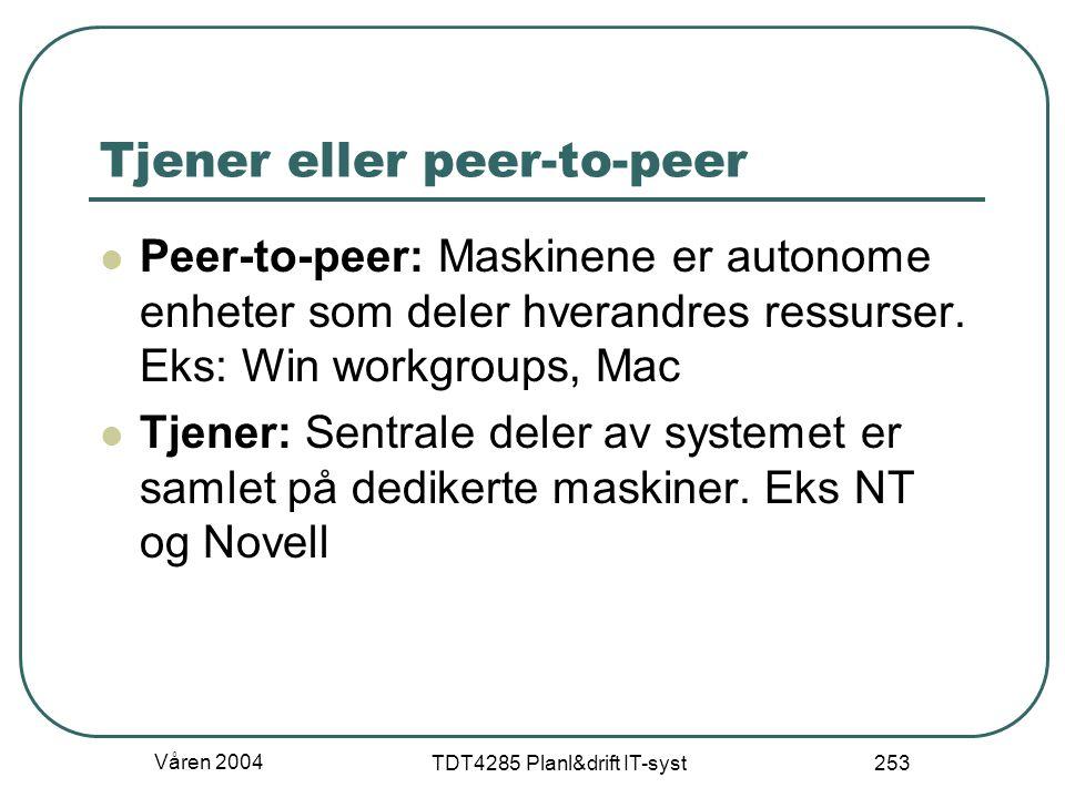 Våren 2004 TDT4285 Planl&drift IT-syst 253 Tjener eller peer-to-peer Peer-to-peer: Maskinene er autonome enheter som deler hverandres ressurser. Eks: