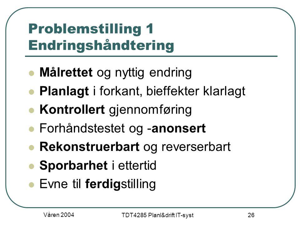 Våren 2004 TDT4285 Planl&drift IT-syst 26 Problemstilling 1 Endringshåndtering Målrettet og nyttig endring Planlagt i forkant, bieffekter klarlagt Kon