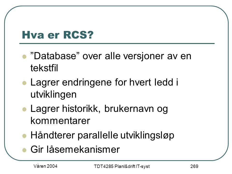 """Våren 2004 TDT4285 Planl&drift IT-syst 269 Hva er RCS? """"Database"""" over alle versjoner av en tekstfil Lagrer endringene for hvert ledd i utviklingen La"""