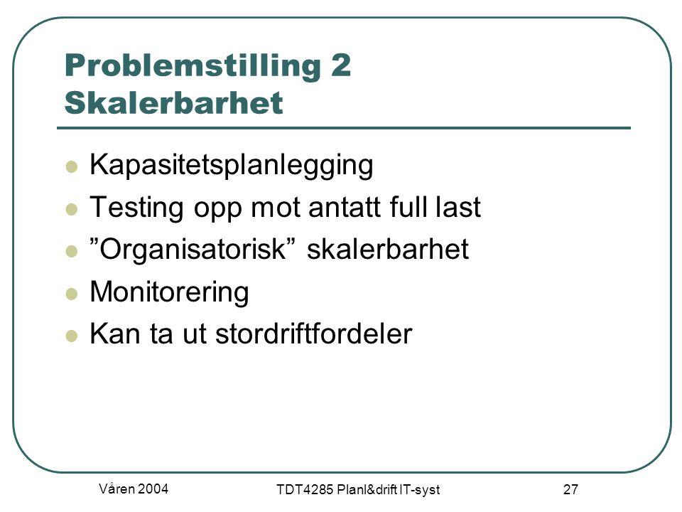 """Våren 2004 TDT4285 Planl&drift IT-syst 27 Problemstilling 2 Skalerbarhet Kapasitetsplanlegging Testing opp mot antatt full last """"Organisatorisk"""" skale"""