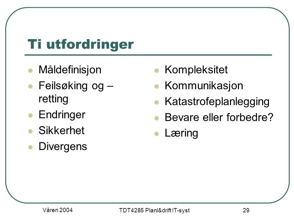 Våren 2004 TDT4285 Planl&drift IT-syst 29 Ti utfordringer Måldefinisjon Feilsøking og – retting Endringer Sikkerhet Divergens Kompleksitet Kommunikasj