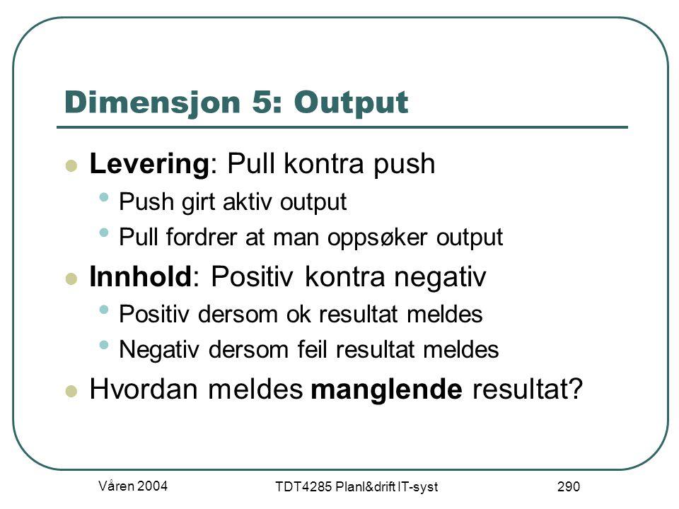 Våren 2004 TDT4285 Planl&drift IT-syst 290 Dimensjon 5: Output Levering: Pull kontra push Push girt aktiv output Pull fordrer at man oppsøker output I