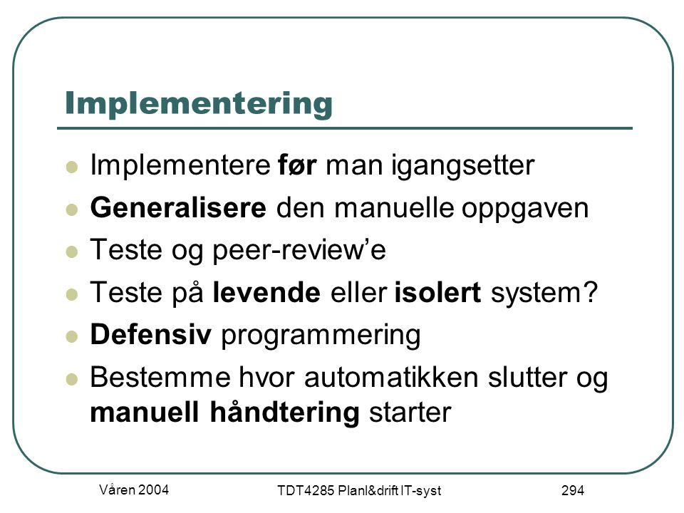 Våren 2004 TDT4285 Planl&drift IT-syst 294 Implementering Implementere før man igangsetter Generalisere den manuelle oppgaven Teste og peer-review'e T