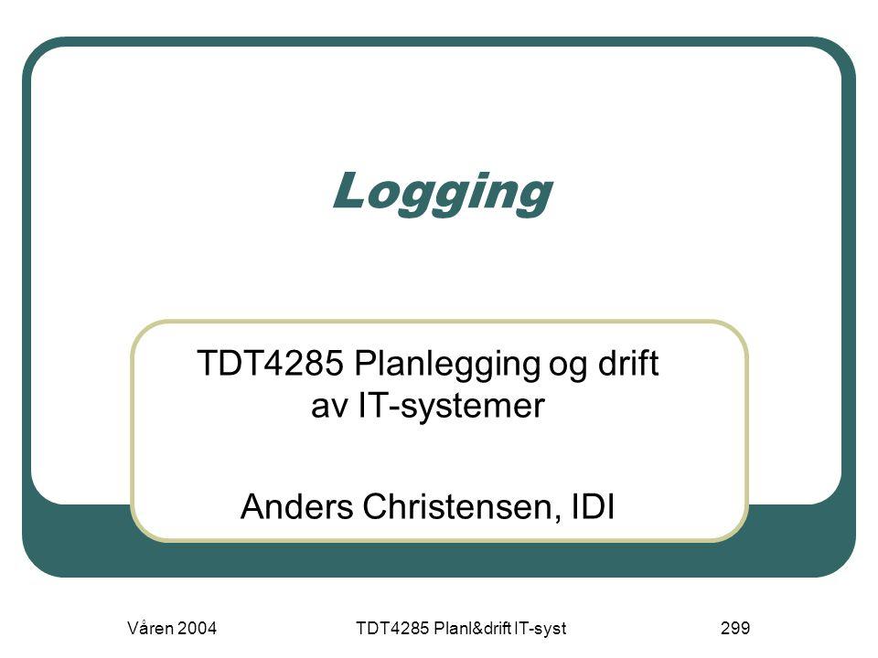 Våren 2004TDT4285 Planl&drift IT-syst299 Logging TDT4285 Planlegging og drift av IT-systemer Anders Christensen, IDI