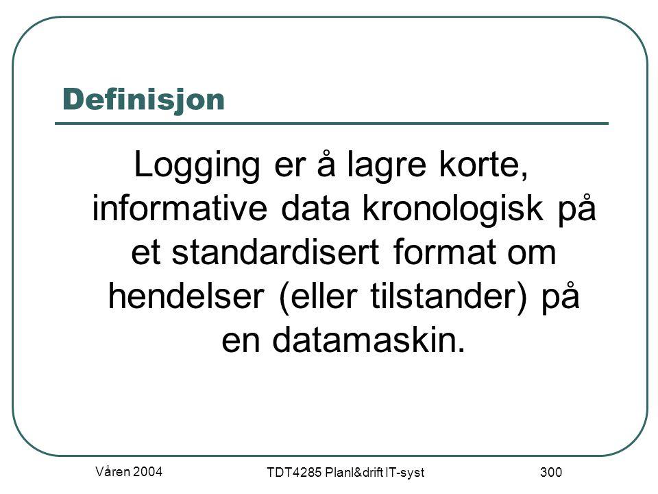 Våren 2004 TDT4285 Planl&drift IT-syst 300 Definisjon Logging er å lagre korte, informative data kronologisk på et standardisert format om hendelser (