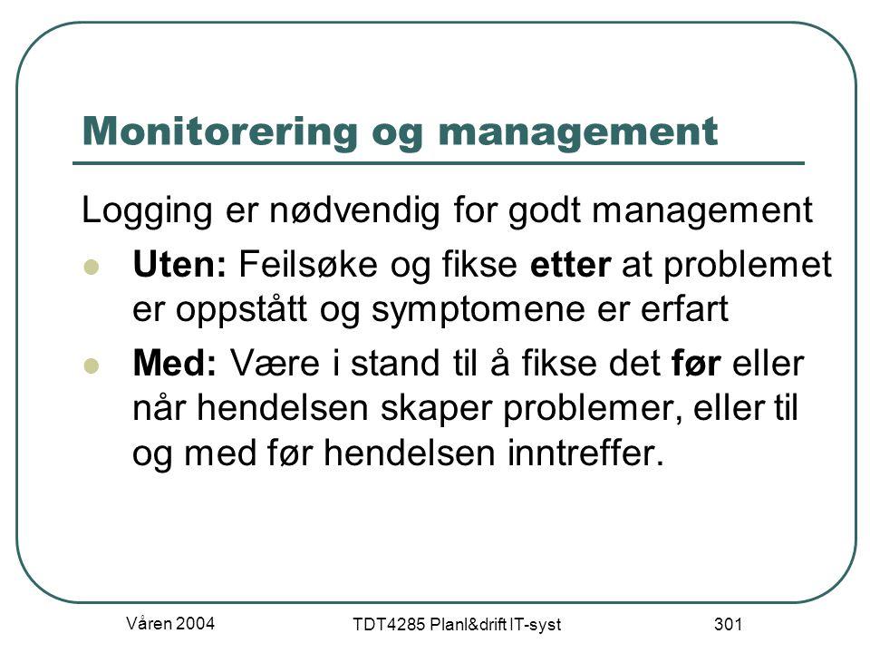 Våren 2004 TDT4285 Planl&drift IT-syst 301 Monitorering og management Logging er nødvendig for godt management Uten: Feilsøke og fikse etter at proble