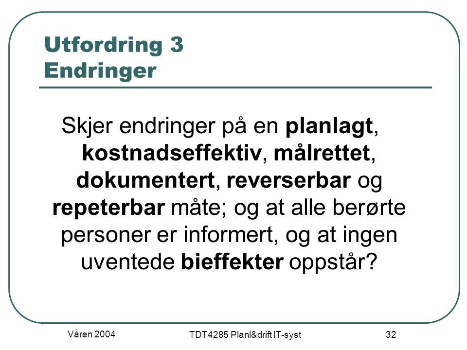 Våren 2004 TDT4285 Planl&drift IT-syst 32 Utfordring 3 Endringer Skjer endringer på en planlagt, kostnadseffektiv, målrettet, dokumentert, reverserbar
