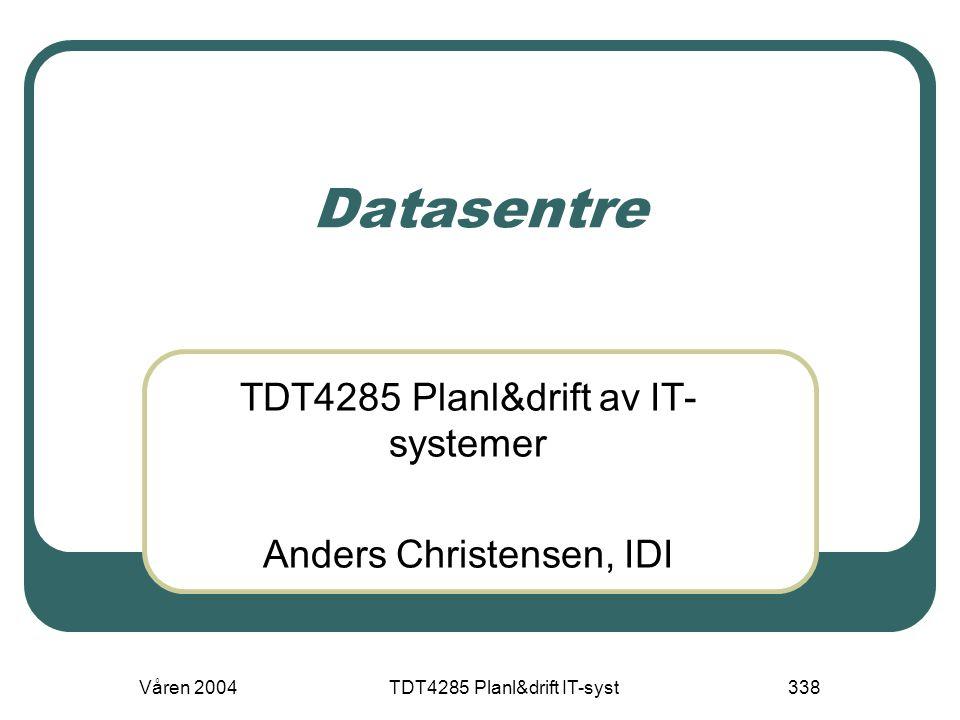 Våren 2004TDT4285 Planl&drift IT-syst338 Datasentre TDT4285 Planl&drift av IT- systemer Anders Christensen, IDI