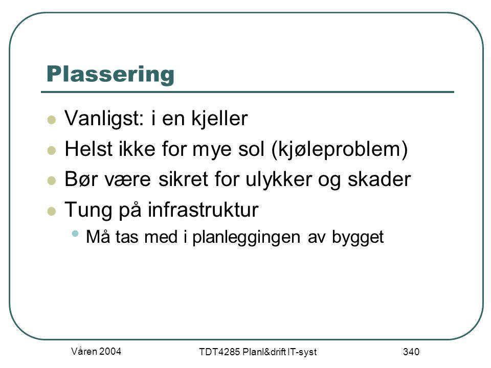 Våren 2004 TDT4285 Planl&drift IT-syst 340 Plassering Vanligst: i en kjeller Helst ikke for mye sol (kjøleproblem) Bør være sikret for ulykker og skad