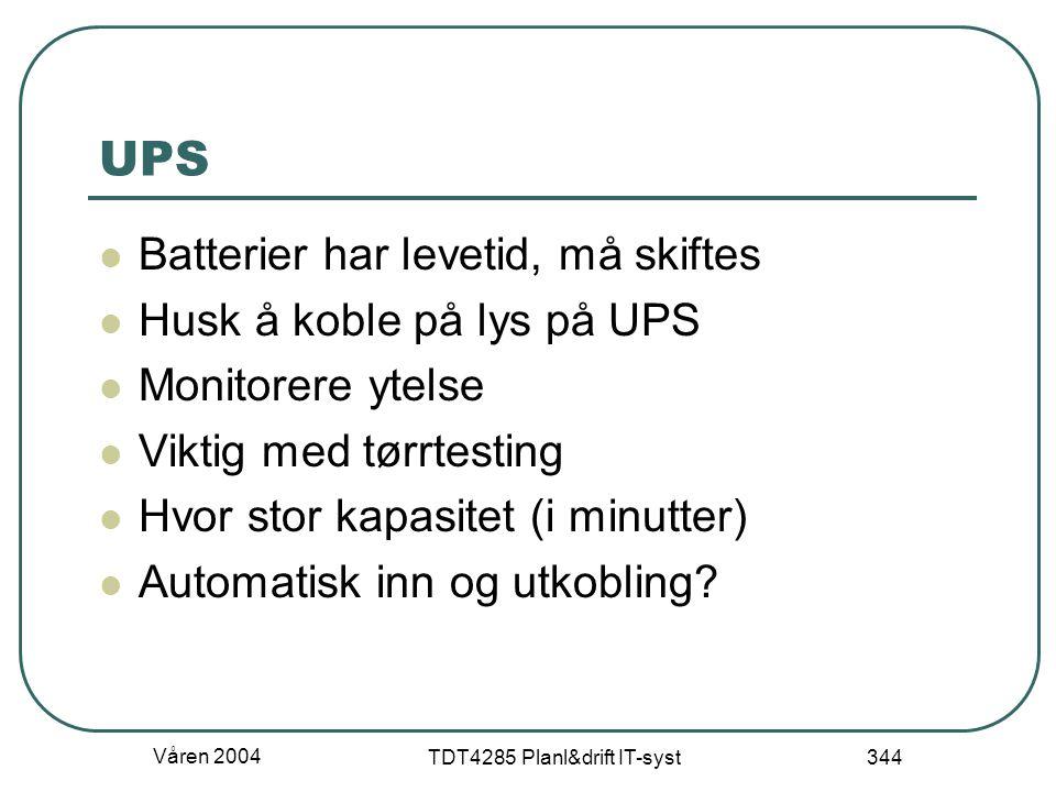 Våren 2004 TDT4285 Planl&drift IT-syst 344 UPS Batterier har levetid, må skiftes Husk å koble på lys på UPS Monitorere ytelse Viktig med tørrtesting H