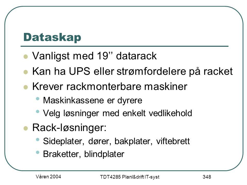 Våren 2004 TDT4285 Planl&drift IT-syst 348 Dataskap Vanligst med 19'' datarack Kan ha UPS eller strømfordelere på racket Krever rackmonterbare maskine