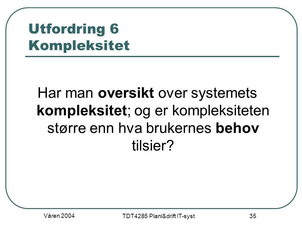 Våren 2004 TDT4285 Planl&drift IT-syst 35 Utfordring 6 Kompleksitet Har man oversikt over systemets kompleksitet; og er kompleksiteten større enn hva