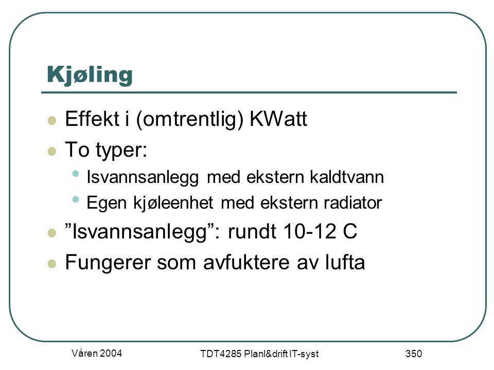 Våren 2004 TDT4285 Planl&drift IT-syst 350 Kjøling Effekt i (omtrentlig) KWatt To typer: Isvannsanlegg med ekstern kaldtvann Egen kjøleenhet med ekste