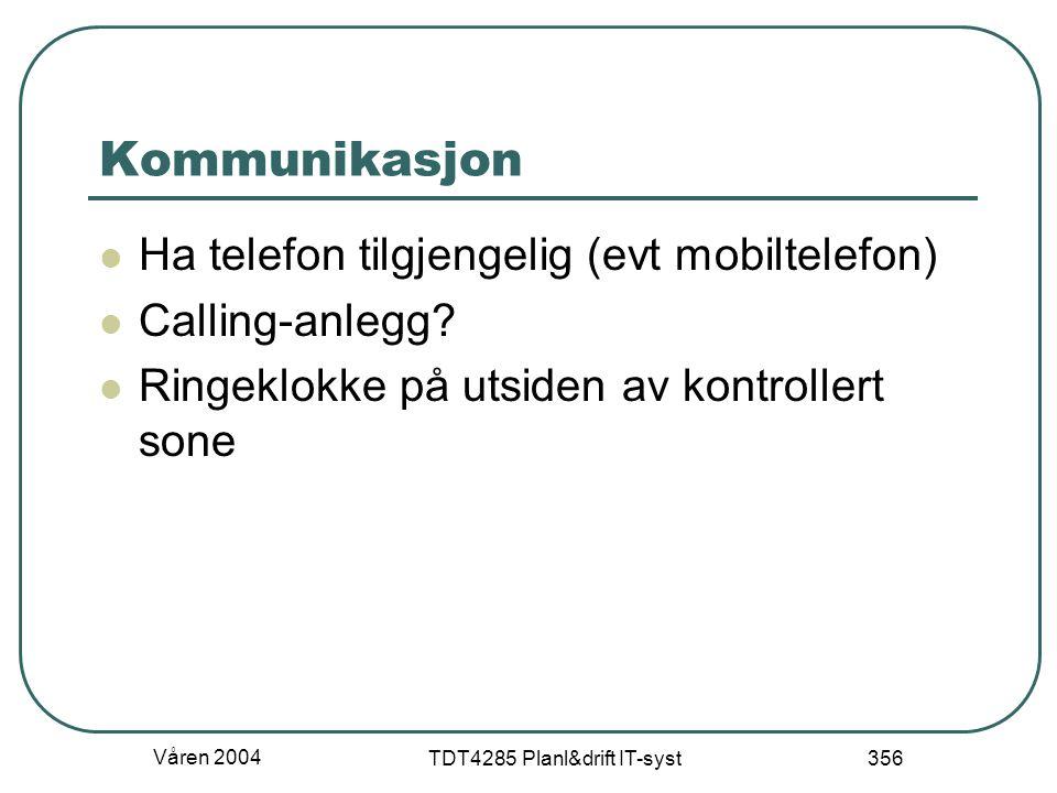 Våren 2004 TDT4285 Planl&drift IT-syst 356 Kommunikasjon Ha telefon tilgjengelig (evt mobiltelefon) Calling-anlegg? Ringeklokke på utsiden av kontroll