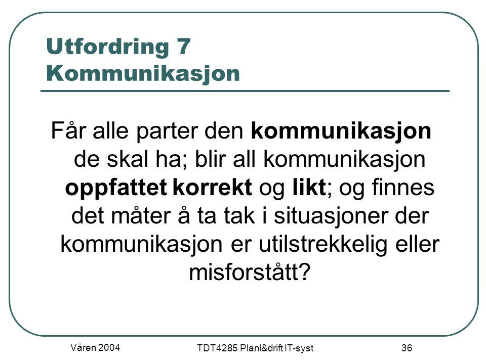 Våren 2004 TDT4285 Planl&drift IT-syst 36 Utfordring 7 Kommunikasjon Får alle parter den kommunikasjon de skal ha; blir all kommunikasjon oppfattet ko