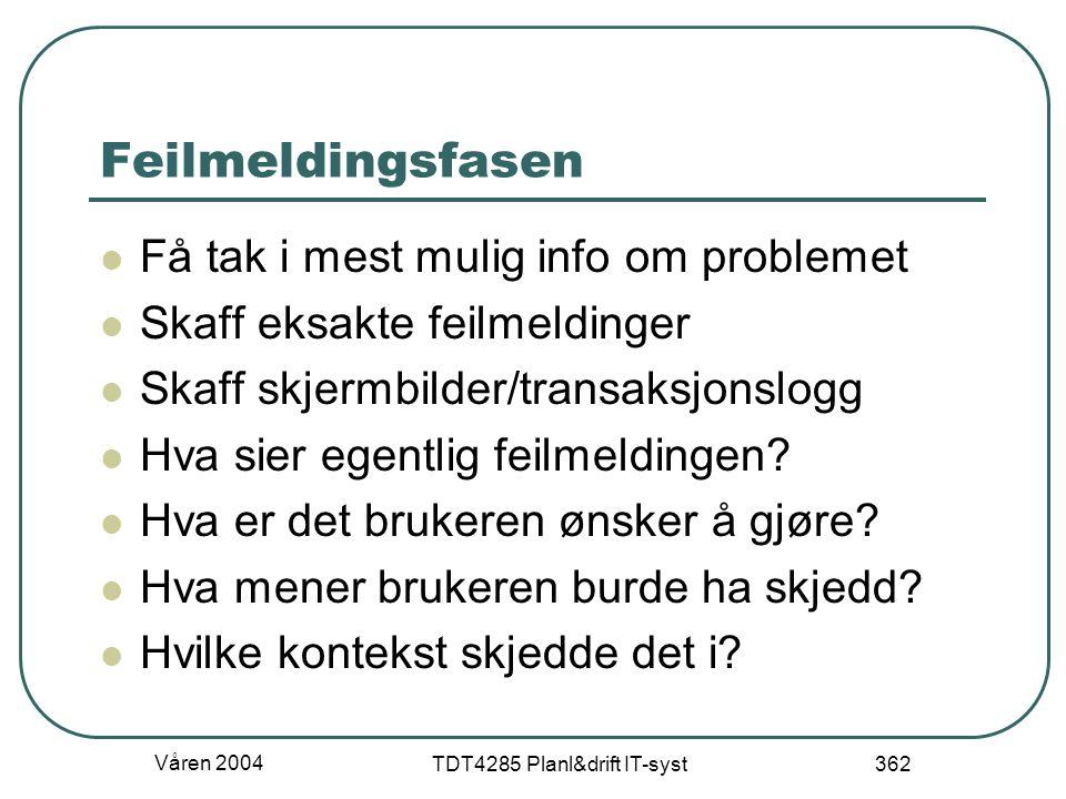 Våren 2004 TDT4285 Planl&drift IT-syst 362 Feilmeldingsfasen Få tak i mest mulig info om problemet Skaff eksakte feilmeldinger Skaff skjermbilder/tran