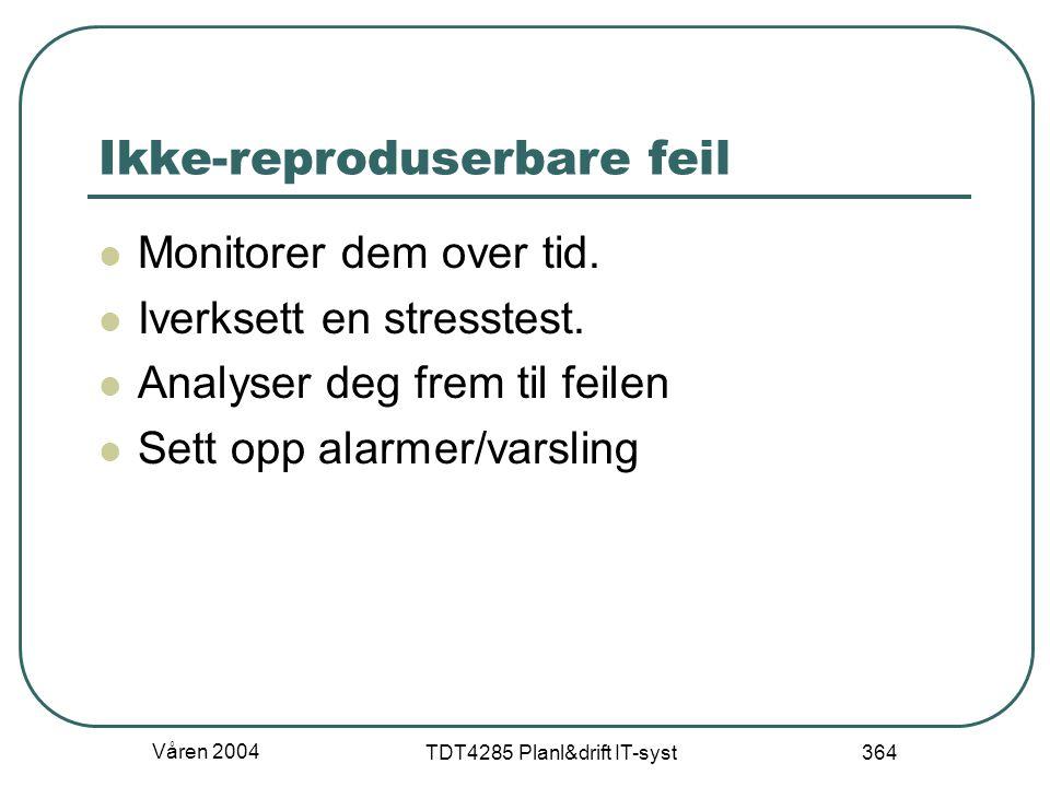 Våren 2004 TDT4285 Planl&drift IT-syst 364 Ikke-reproduserbare feil Monitorer dem over tid. Iverksett en stresstest. Analyser deg frem til feilen Sett