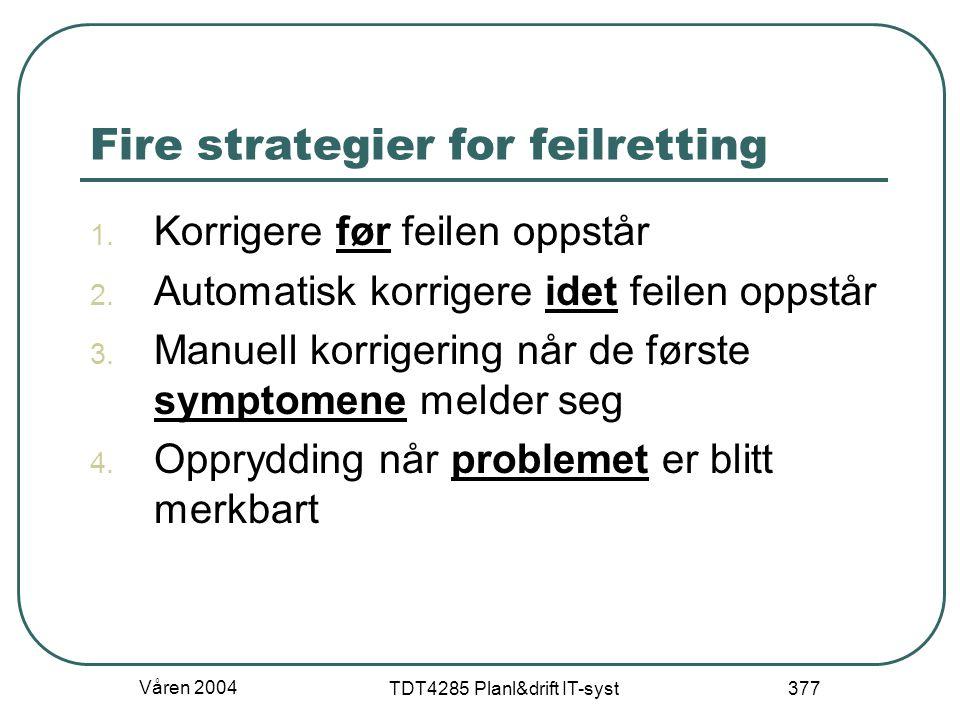Våren 2004 TDT4285 Planl&drift IT-syst 377 Fire strategier for feilretting 1. Korrigere før feilen oppstår 2. Automatisk korrigere idet feilen oppstår