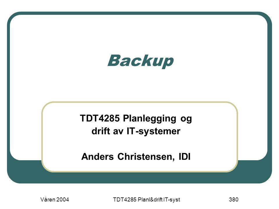Våren 2004TDT4285 Planl&drift IT-syst380 Backup TDT4285 Planlegging og drift av IT-systemer Anders Christensen, IDI