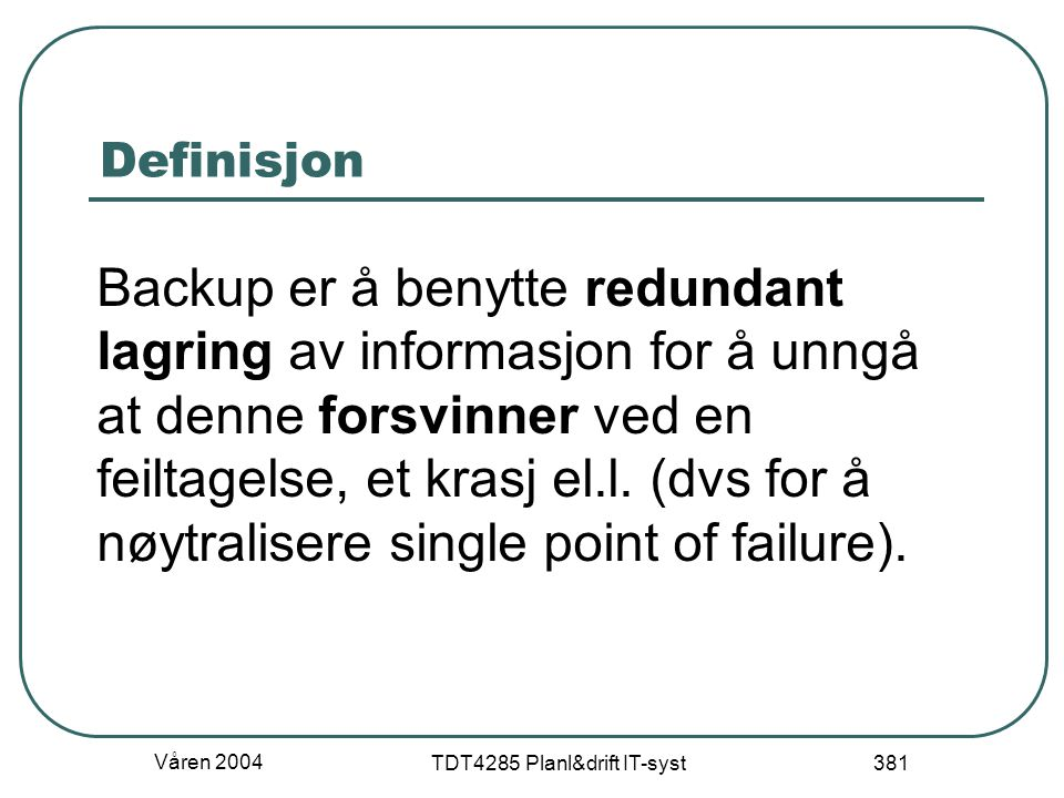 Våren 2004 TDT4285 Planl&drift IT-syst 381 Definisjon Backup er å benytte redundant lagring av informasjon for å unngå at denne forsvinner ved en feil