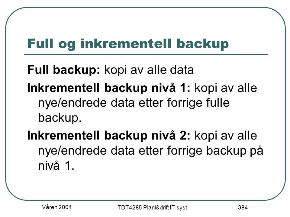Våren 2004 TDT4285 Planl&drift IT-syst 384 Full og inkrementell backup Full backup: kopi av alle data Inkrementell backup nivå 1: kopi av alle nye/end
