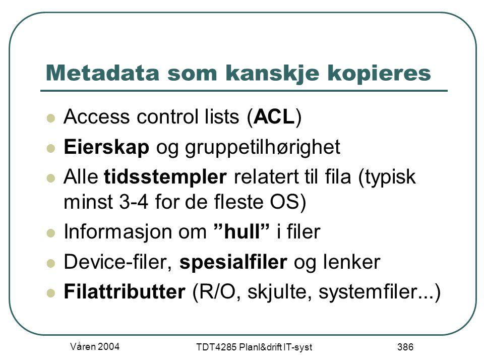 Våren 2004 TDT4285 Planl&drift IT-syst 386 Metadata som kanskje kopieres Access control lists (ACL) Eierskap og gruppetilhørighet Alle tidsstempler re