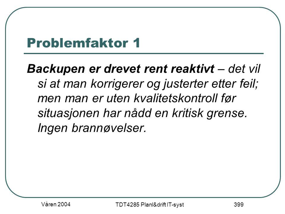 Våren 2004 TDT4285 Planl&drift IT-syst 399 Problemfaktor 1 Backupen er drevet rent reaktivt – det vil si at man korrigerer og justerter etter feil; me