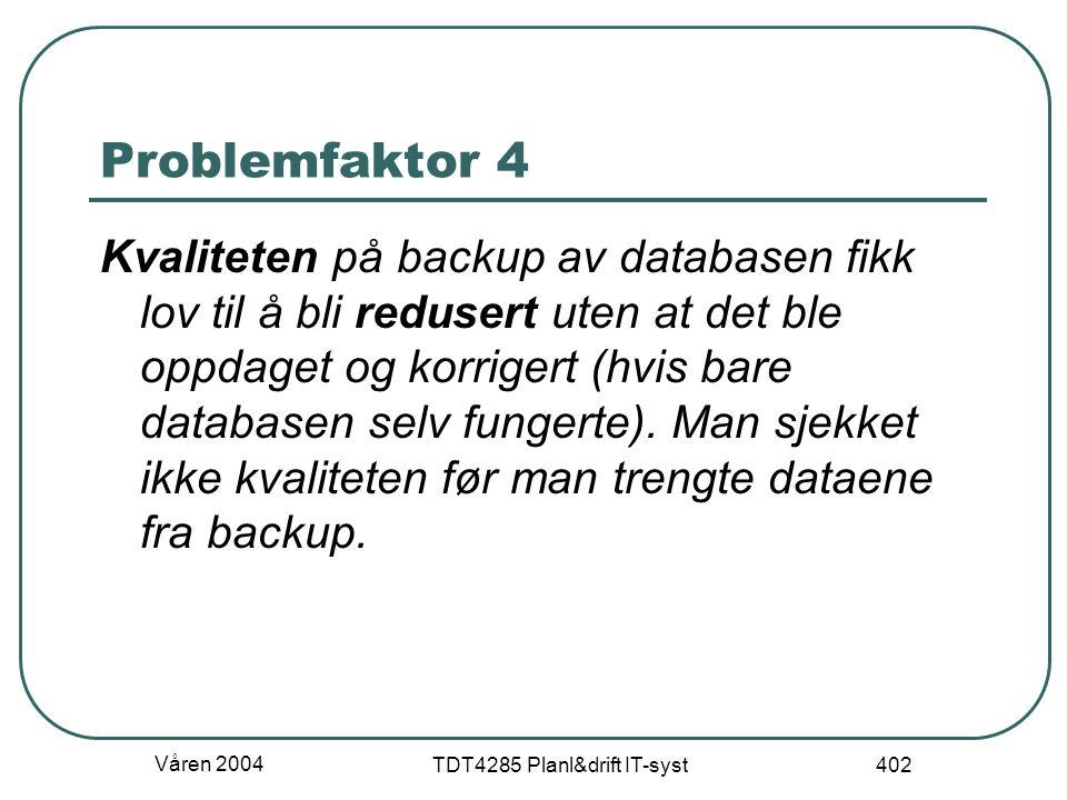 Våren 2004 TDT4285 Planl&drift IT-syst 402 Problemfaktor 4 Kvaliteten på backup av databasen fikk lov til å bli redusert uten at det ble oppdaget og k