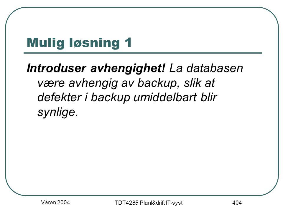 Våren 2004 TDT4285 Planl&drift IT-syst 404 Mulig løsning 1 Introduser avhengighet! La databasen være avhengig av backup, slik at defekter i backup umi