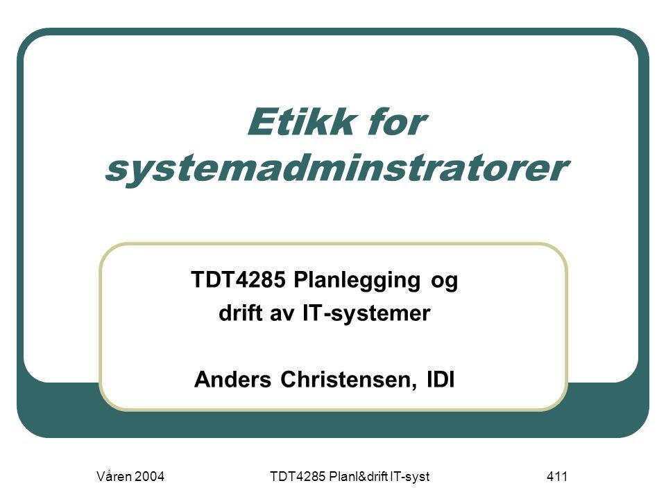 Våren 2004TDT4285 Planl&drift IT-syst411 Etikk for systemadminstratorer TDT4285 Planlegging og drift av IT-systemer Anders Christensen, IDI