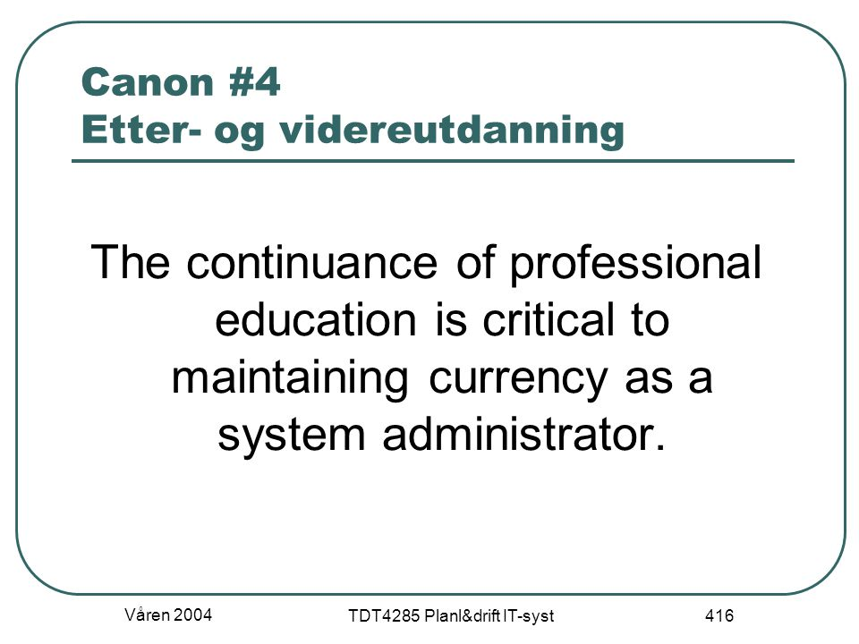 Våren 2004 TDT4285 Planl&drift IT-syst 416 Canon #4 Etter- og videreutdanning The continuance of professional education is critical to maintaining currency as a system administrator.