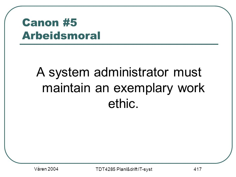 Våren 2004 TDT4285 Planl&drift IT-syst 417 Canon #5 Arbeidsmoral A system administrator must maintain an exemplary work ethic.