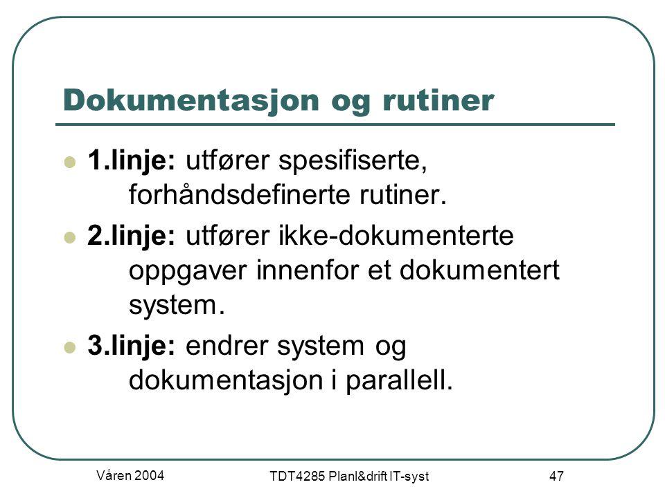 Våren 2004 TDT4285 Planl&drift IT-syst 47 Dokumentasjon og rutiner 1.linje: utfører spesifiserte, forhåndsdefinerte rutiner. 2.linje: utfører ikke-dok