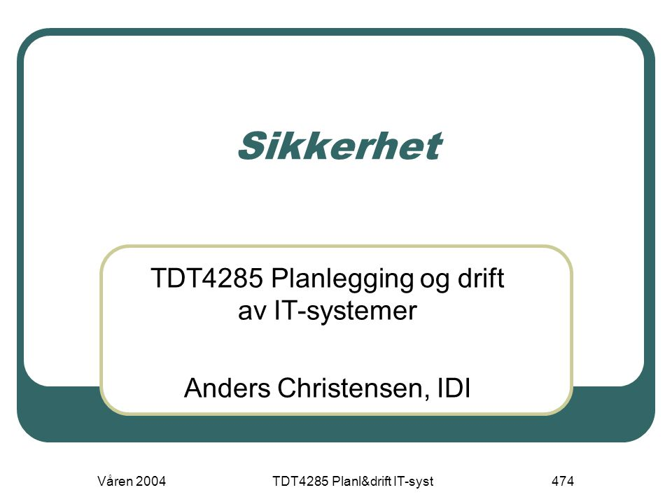 Våren 2004TDT4285 Planl&drift IT-syst474 Sikkerhet TDT4285 Planlegging og drift av IT-systemer Anders Christensen, IDI