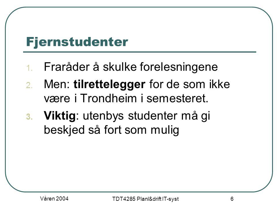 Våren 2004 TDT4285 Planl&drift IT-syst 6 Fjernstudenter 1. Fraråder å skulke forelesningene 2. Men: tilrettelegger for de som ikke være i Trondheim i