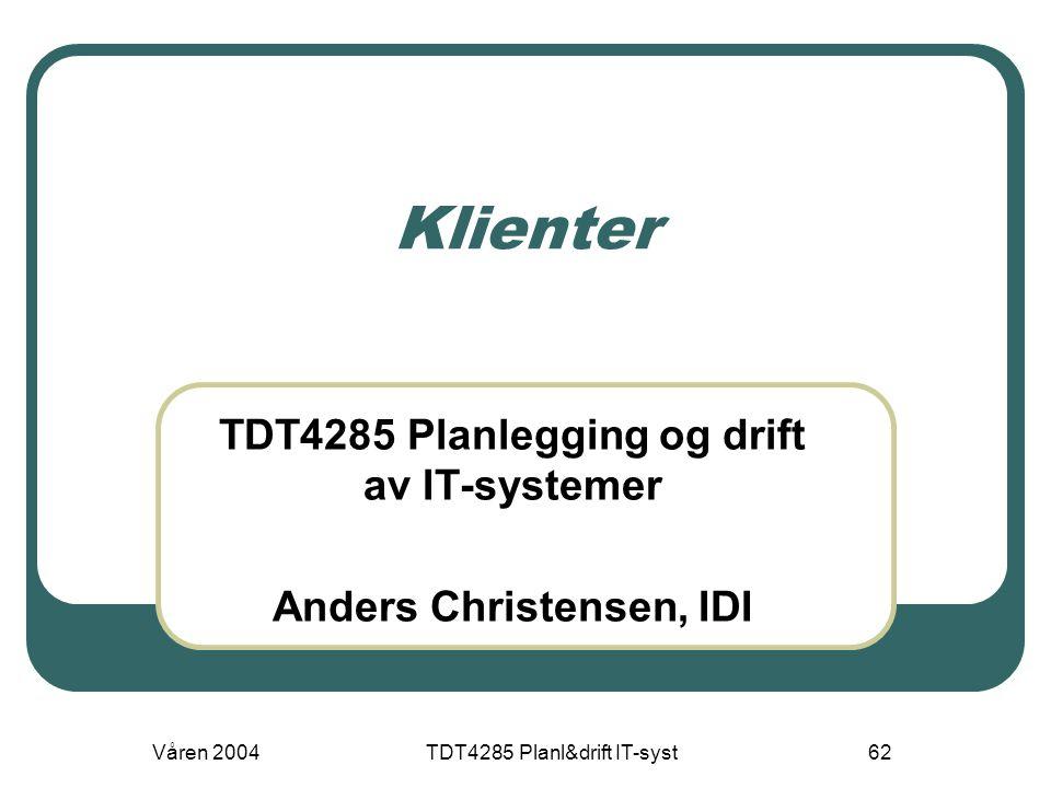 Våren 2004TDT4285 Planl&drift IT-syst62 Klienter TDT4285 Planlegging og drift av IT-systemer Anders Christensen, IDI