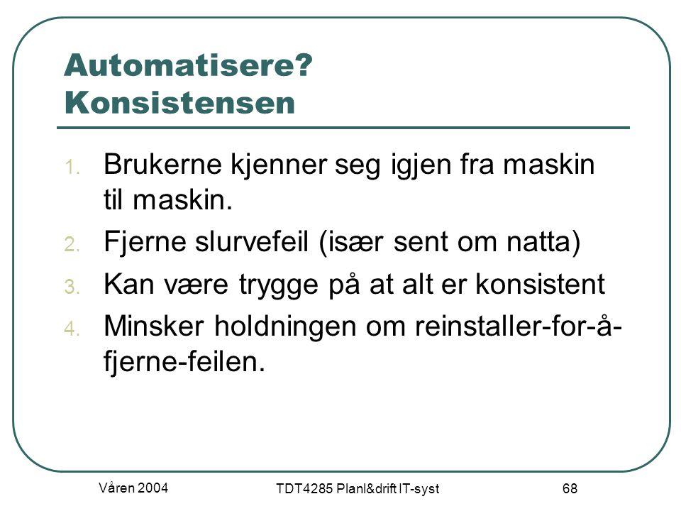 Våren 2004 TDT4285 Planl&drift IT-syst 68 Automatisere? Konsistensen 1. Brukerne kjenner seg igjen fra maskin til maskin. 2. Fjerne slurvefeil (især s