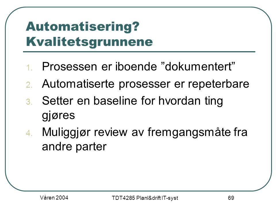 """Våren 2004 TDT4285 Planl&drift IT-syst 69 Automatisering? Kvalitetsgrunnene 1. Prosessen er iboende """"dokumentert"""" 2. Automatiserte prosesser er repete"""