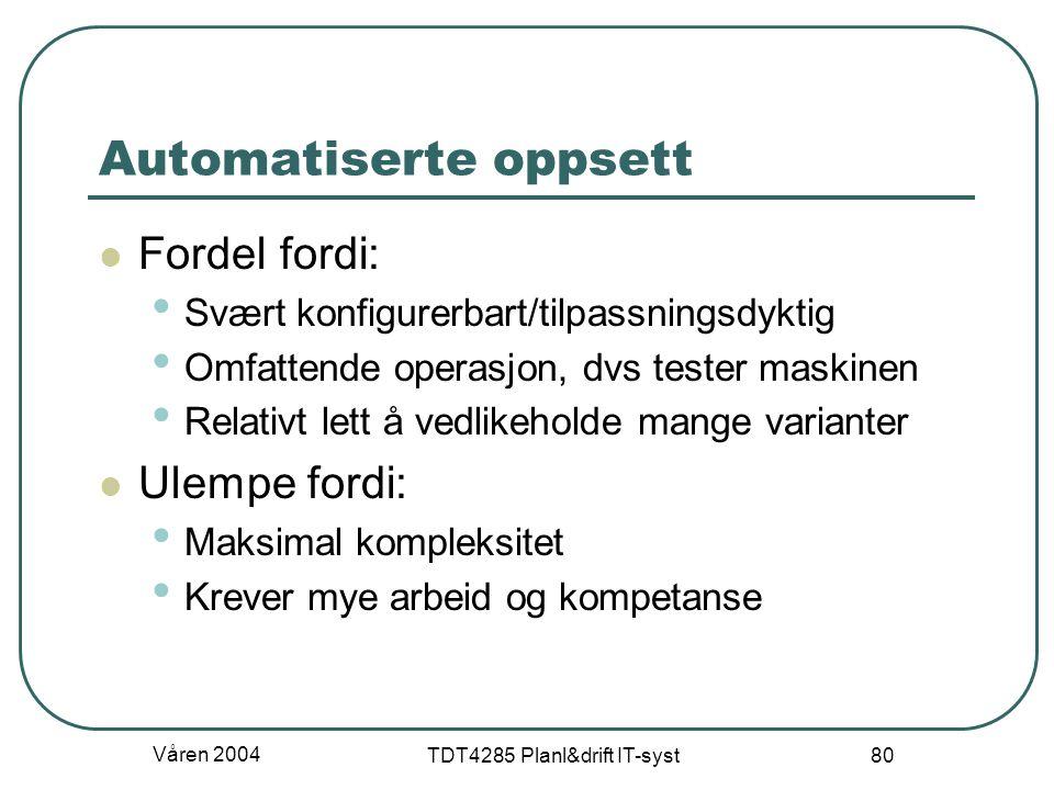 Våren 2004 TDT4285 Planl&drift IT-syst 80 Automatiserte oppsett Fordel fordi: Svært konfigurerbart/tilpassningsdyktig Omfattende operasjon, dvs tester