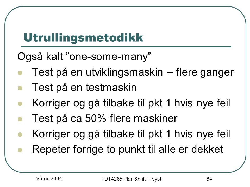 """Våren 2004 TDT4285 Planl&drift IT-syst 84 Utrullingsmetodikk Også kalt """"one-some-many"""" Test på en utviklingsmaskin – flere ganger Test på en testmaski"""
