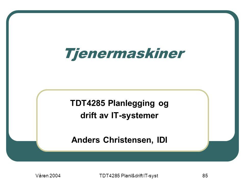 Våren 2004TDT4285 Planl&drift IT-syst85 Tjenermaskiner TDT4285 Planlegging og drift av IT-systemer Anders Christensen, IDI