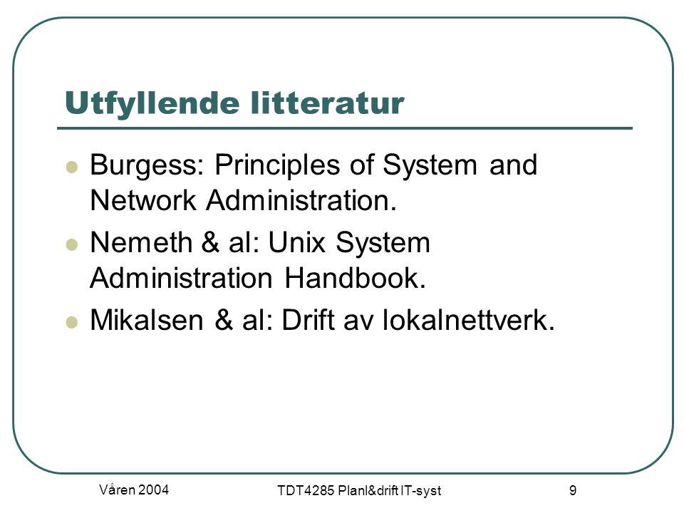 Våren 2004 TDT4285 Planl&drift IT-syst 9 Utfyllende litteratur Burgess: Principles of System and Network Administration. Nemeth & al: Unix System Admi