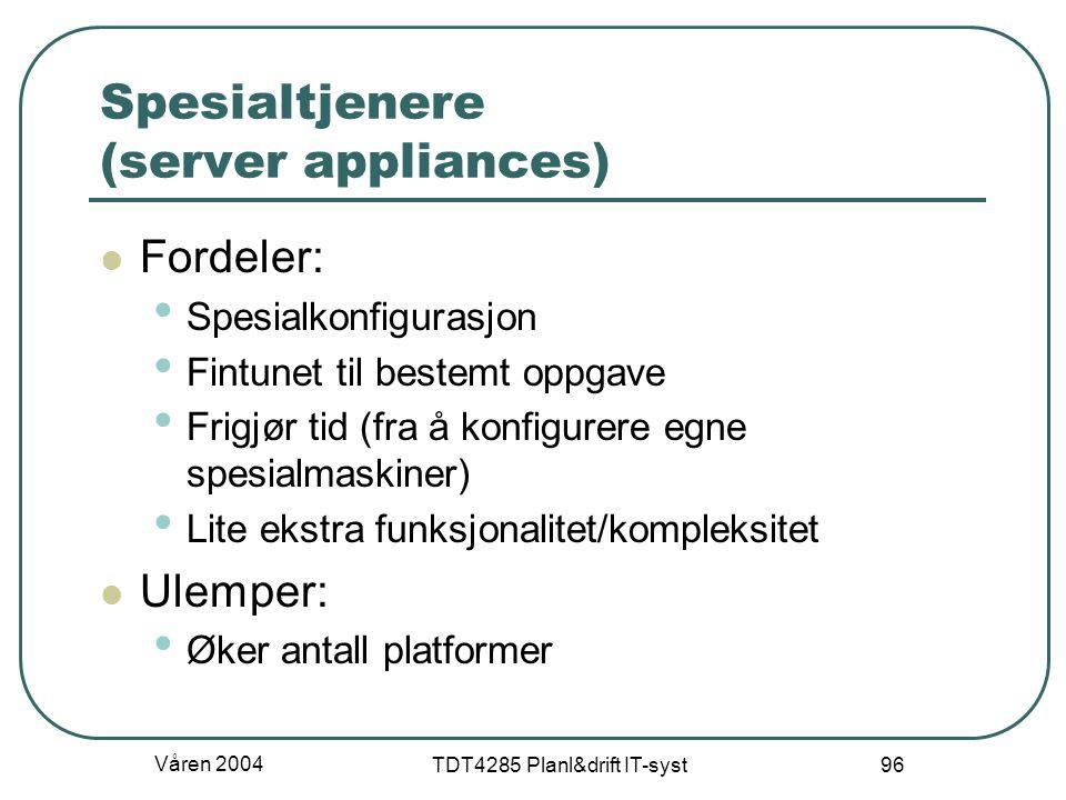 Våren 2004 TDT4285 Planl&drift IT-syst 96 Spesialtjenere (server appliances) Fordeler: Spesialkonfigurasjon Fintunet til bestemt oppgave Frigjør tid (