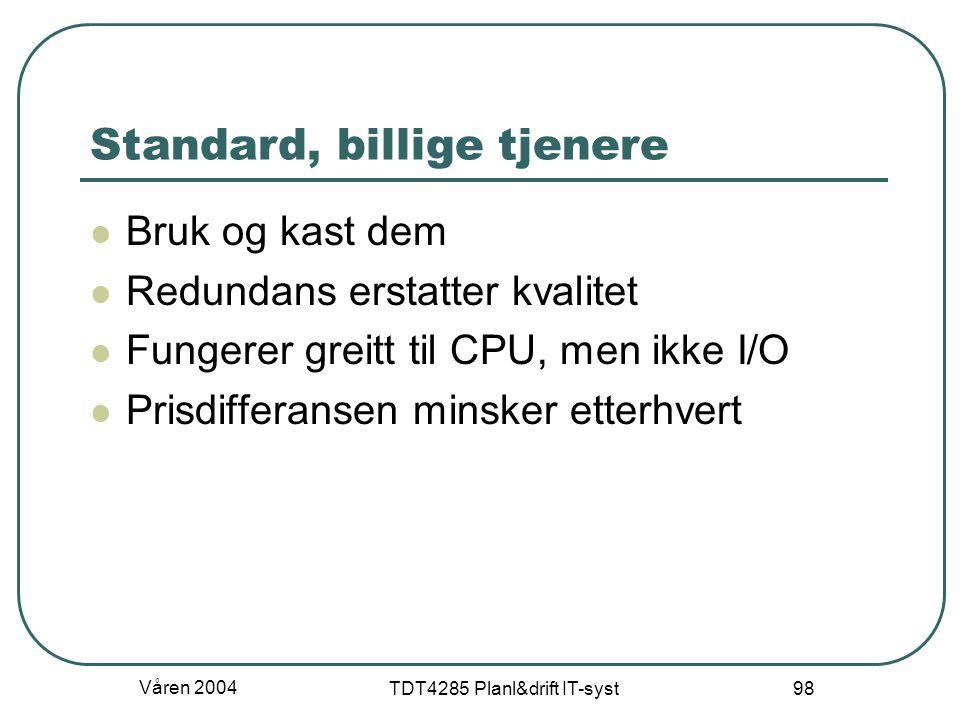 Våren 2004 TDT4285 Planl&drift IT-syst 98 Standard, billige tjenere Bruk og kast dem Redundans erstatter kvalitet Fungerer greitt til CPU, men ikke I/
